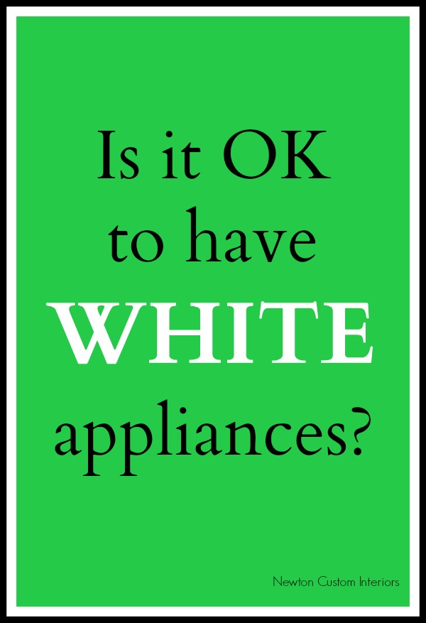 Is It OK To Have White Appliances? From NewtonCustomInteriors.com