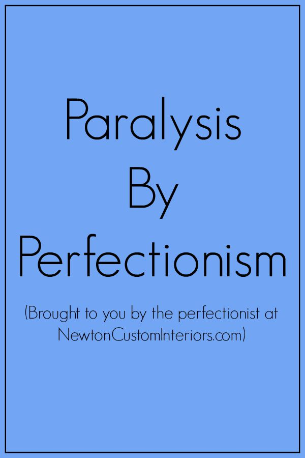 Paralysis By Perfectionism from NewtonCustomInteriors.com Are you a perfectionist Do you put off doing things if you think that you can't do them perfectly
